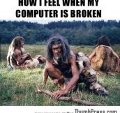 Me every time my computer breaks down