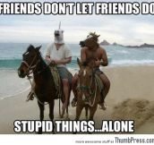 Friends dont let friends do stupid things alone