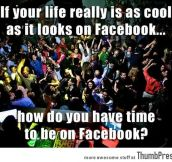 How do you have time to be on facebook?