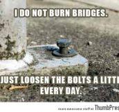 I do not burn bridges