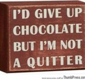 I'd give up chocolate but..