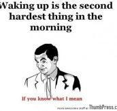 Waking up is the second hardest thing in the morning
