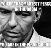 The smartest person in the room…