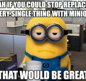 I like minions, but everyone is obsessed about them…