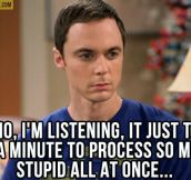 When listening to dumb people ramble on…