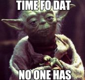 Yoda doesn't have time…