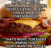 Every time a vegan complains…