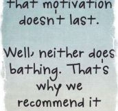 When people say motivation doesn't last…