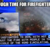 Firefighters don't have it easy…