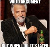 I don't always have a valid argument…