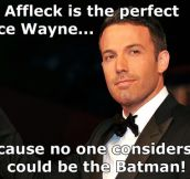 Ben Affleck is the perfect choice…