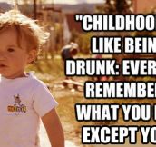 Childhood is like being drunk…