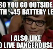 Living life dangerously…