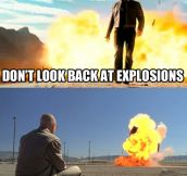 Cool guys don't look back at explosions…
