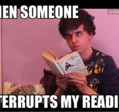 No one interrupts me while I'm reading, no one…