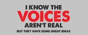 I KNOW THE VOICES AREN'T REAL…