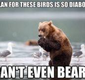 So unbearable