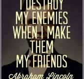 I destroy my enemies…