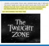 That Twilight zone moment…