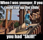 If you could run up the slide