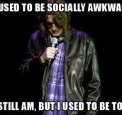 Socially awkwardness…