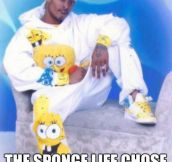I didn't choose the sponge life…