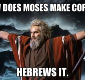 How Moses makes coffee…