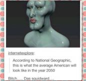 According to National Geographic we are going to become Squidward…