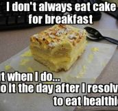Whenever I eat cake for breakfast…