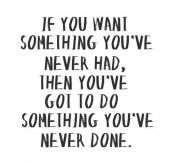 If you want something you've never had…