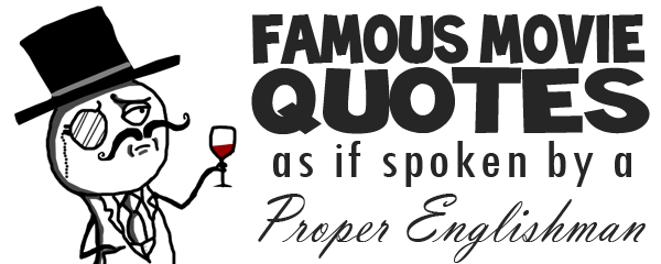 Famous Quotes 15 Famous Movie Quotes as if Spoken by a Proper Englishman