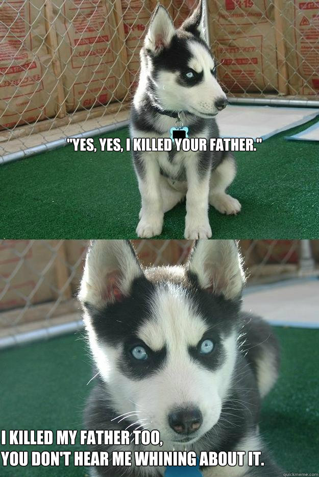 Insanity puppy yes yes i killed your father i killed my.. Best of The Insanity Puppy Meme
