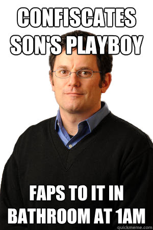 confiscates sons playboy Best of Repressed Suburban Father Meme (15 Pics)