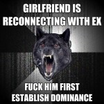 Girlfriend is reconnecting with ex - Insanity wolf