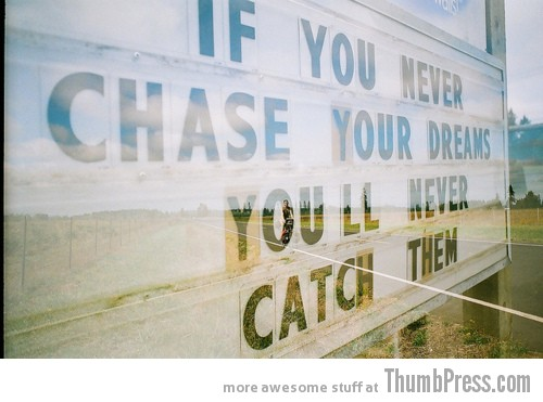 chase that dream A Terrific 2012: Top 15 Inspirational Pictures to Start New Year on a Positive Note