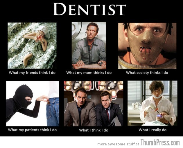 Dentist 630x512 The Best of What People Think I Do / What I Really Do Meme (25 Pics)