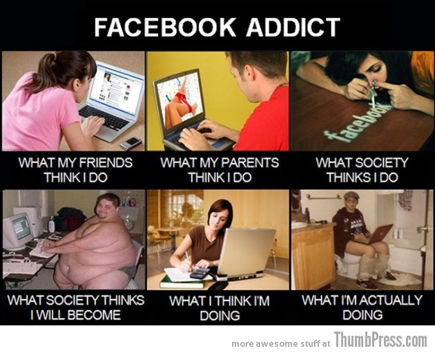 Facebook addict 630x511 The Best of What People Think I Do / What I Really Do Meme (25 Pics)
