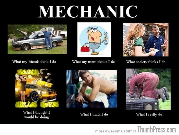 Mechanic 630x476 The Best of What People Think I Do / What I Really Do Meme (25 Pics)