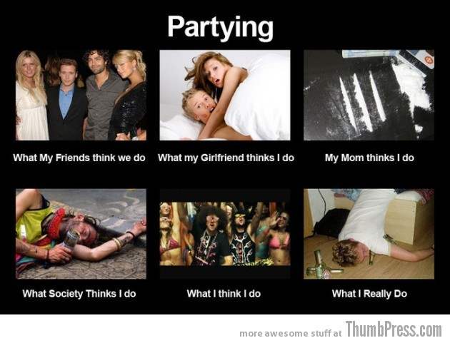 Partying 630x481 The Best of What People Think I Do / What I Really Do Meme (25 Pics)