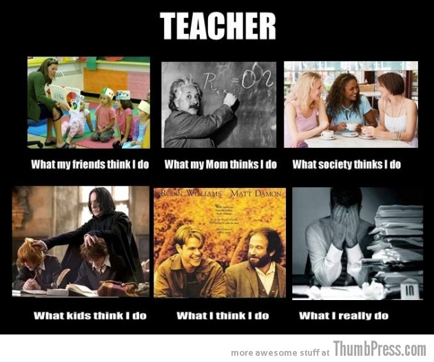 Teacher 630x526 The Best of What People Think I Do / What I Really Do Meme (25 Pics)