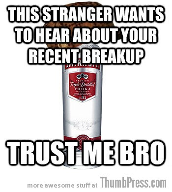 Everybody wants to hear about your recent breakup Drunk LOLs: The Best of Scumbag Alcohol (10 Memes)