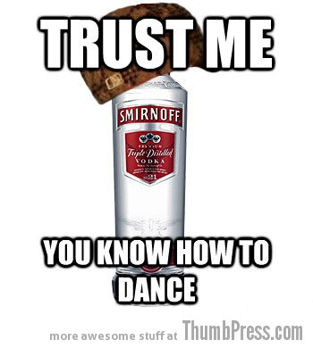 Trust me and dance Drunk LOLs: The Best of Scumbag Alcohol (10 Memes)