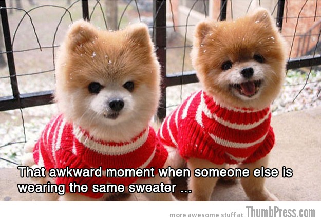Same sweater 15 Absolutely Awkward Moments That You Can Relate To