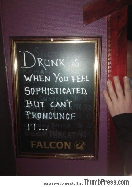Drunk is when you feel sophisticated but can't pronoun it...