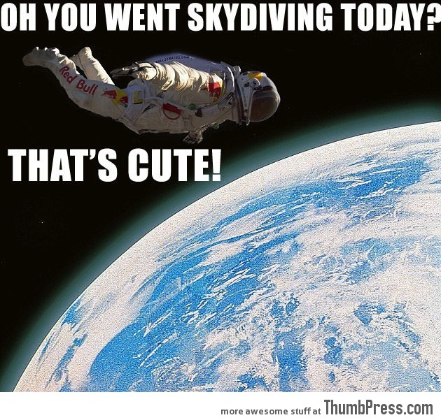 Oh you went skydiving today That's cute!