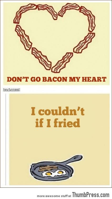 Don't go bacon my heart…