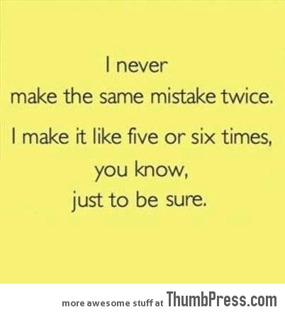 I never make the same mistake twice