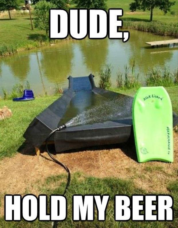 Dude hold my beer