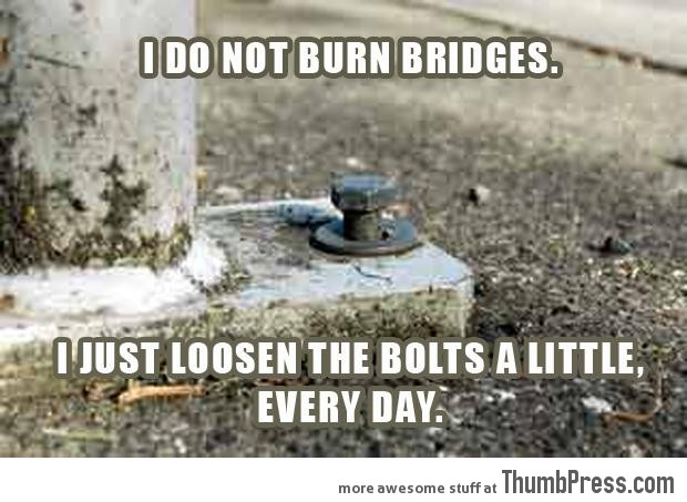 I do not burn bridges