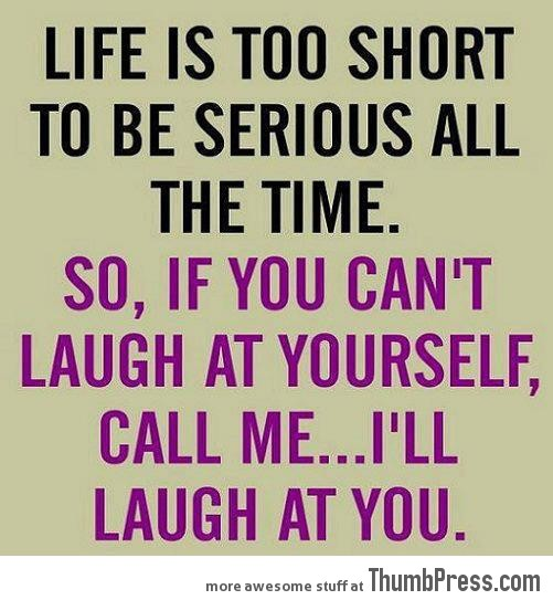 Serious Life Quotes: Life Is Too Short To Be Serious